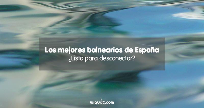 mejores balnearios de España, wiquot, relax, fin de semana, vacaciones,